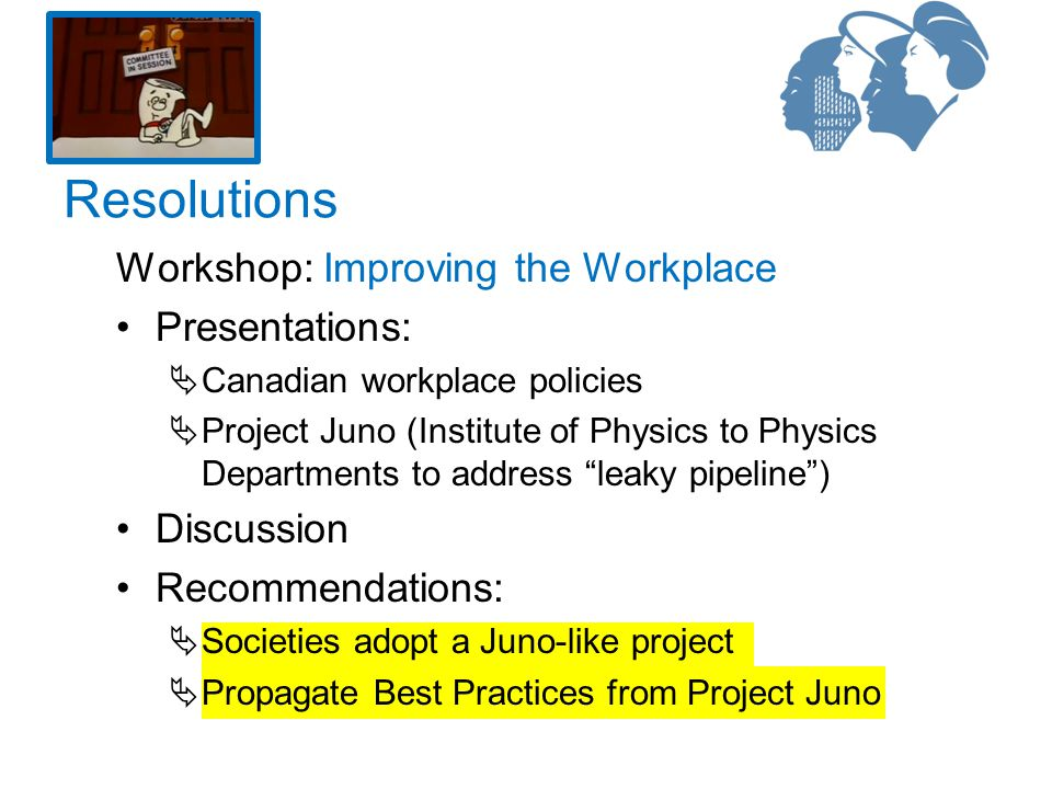 Workshop: Improving the Workplace Presentations:  Canadian workplace policies  Project Juno (Institute of Physics to Physics Departments to address