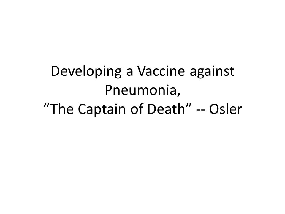 "Developing a Vaccine against Pneumonia, ""The Captain of Death"" -- Osler"