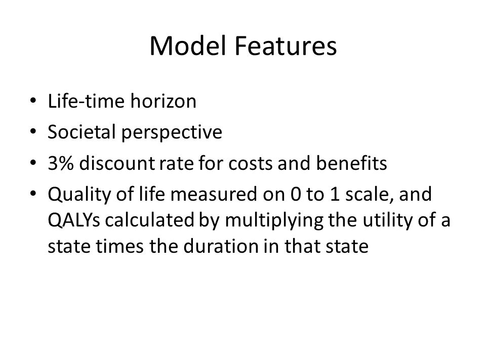 Model Features Life-time horizon Societal perspective 3% discount rate for costs and benefits Quality of life measured on 0 to 1 scale, and QALYs calc