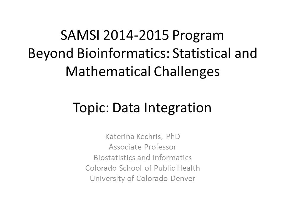 SAMSI 2014-2015 Program Beyond Bioinformatics: Statistical and Mathematical Challenges Topic: Data Integration Katerina Kechris, PhD Associate Professor Biostatistics and Informatics Colorado School of Public Health University of Colorado Denver