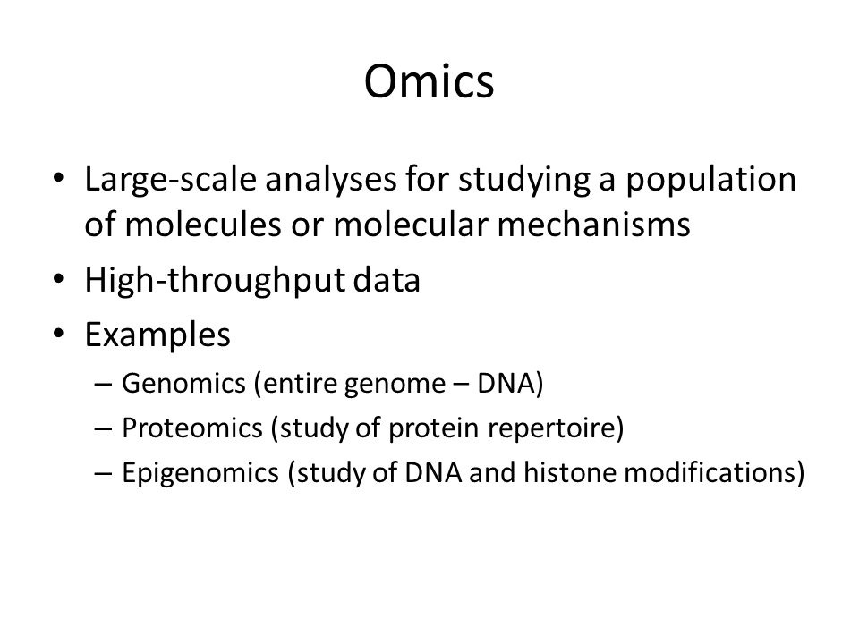 Omics Large-scale analyses for studying a population of molecules or molecular mechanisms High-throughput data Examples – Genomics (entire genome – DNA) – Proteomics (study of protein repertoire) – Epigenomics (study of DNA and histone modifications)