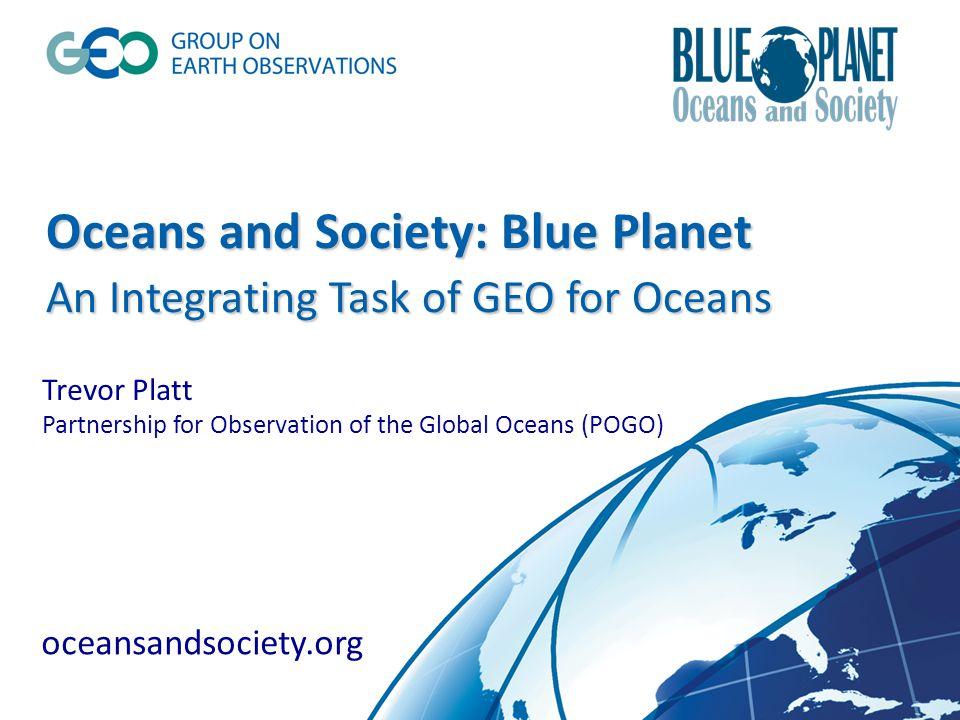 Oceans and Society: Blue Planet An Integrating Task of GEO for Oceans Oceans and Society: Blue Planet An Integrating Task of GEO for Oceans Trevor Platt Partnership for Observation of the Global Oceans (POGO) oceansandsociety.org