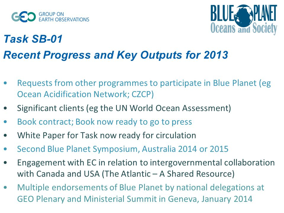 Task SB-01 Recent Progress and Key Outputs for 2013 Requests from other programmes to participate in Blue Planet (eg Ocean Acidification Network; CZCP) Significant clients (eg the UN World Ocean Assessment) Book contract; Book now ready to go to press White Paper for Task now ready for circulation Second Blue Planet Symposium, Australia 2014 or 2015 Engagement with EC in relation to intergovernmental collaboration with Canada and USA (The Atlantic – A Shared Resource) Multiple endorsements of Blue Planet by national delegations at GEO Plenary and Ministerial Summit in Geneva, January 2014