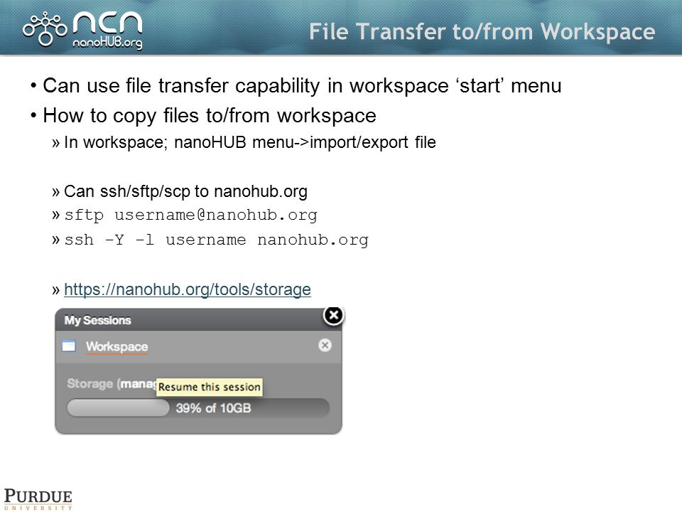 File Transfer to/from Workspace Can use file transfer capability in workspace 'start' menu How to copy files to/from workspace »In workspace; nanoHUB