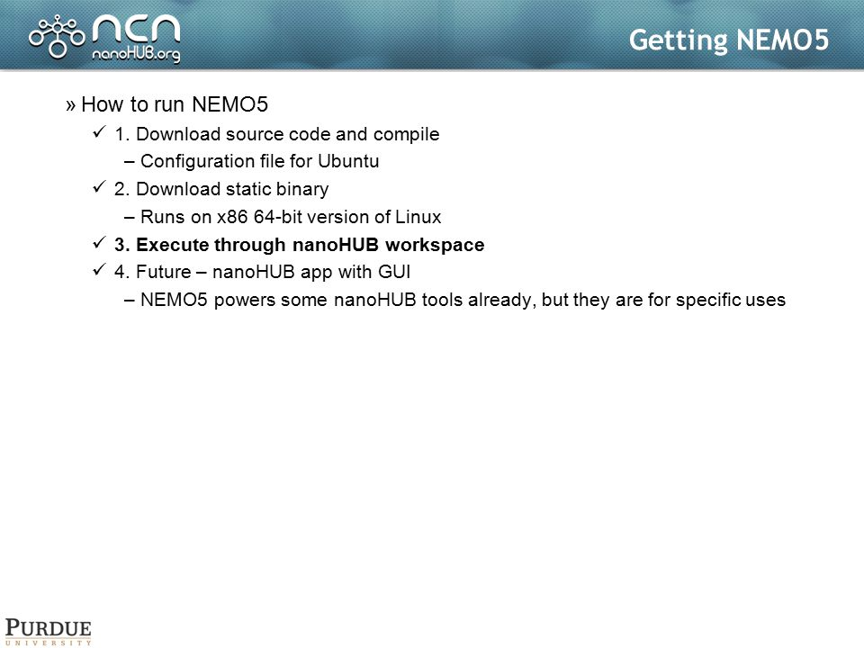 Getting NEMO5 »How to run NEMO5 1. Download source code and compile –Configuration file for Ubuntu 2. Download static binary –Runs on x86 64-bit versi