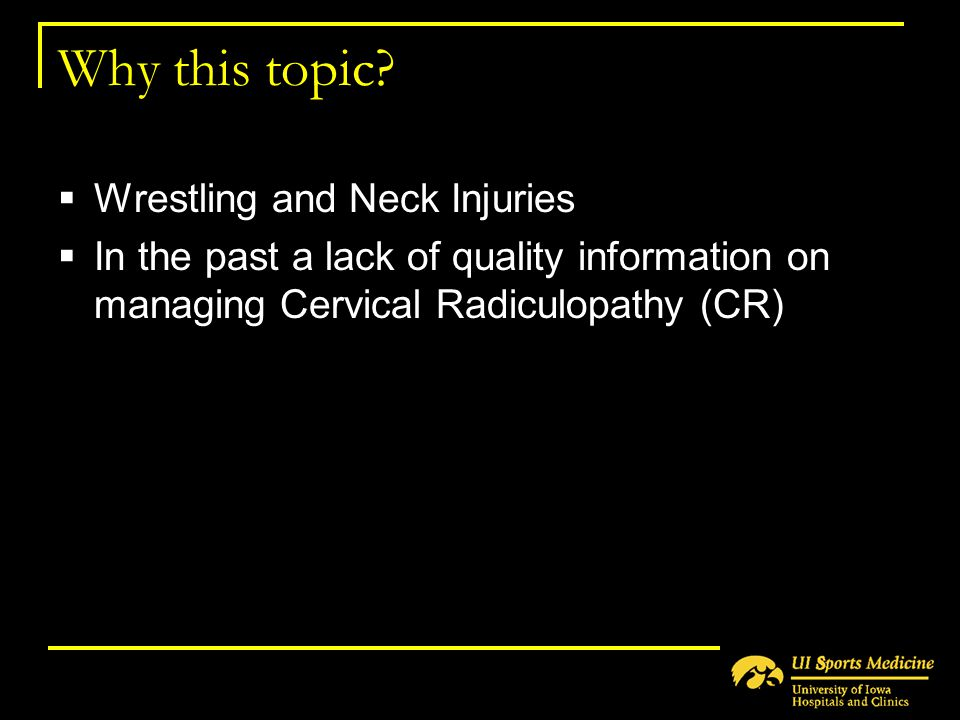 Why this topic?  Wrestling and Neck Injuries  In the past a lack of quality information on managing Cervical Radiculopathy (CR)