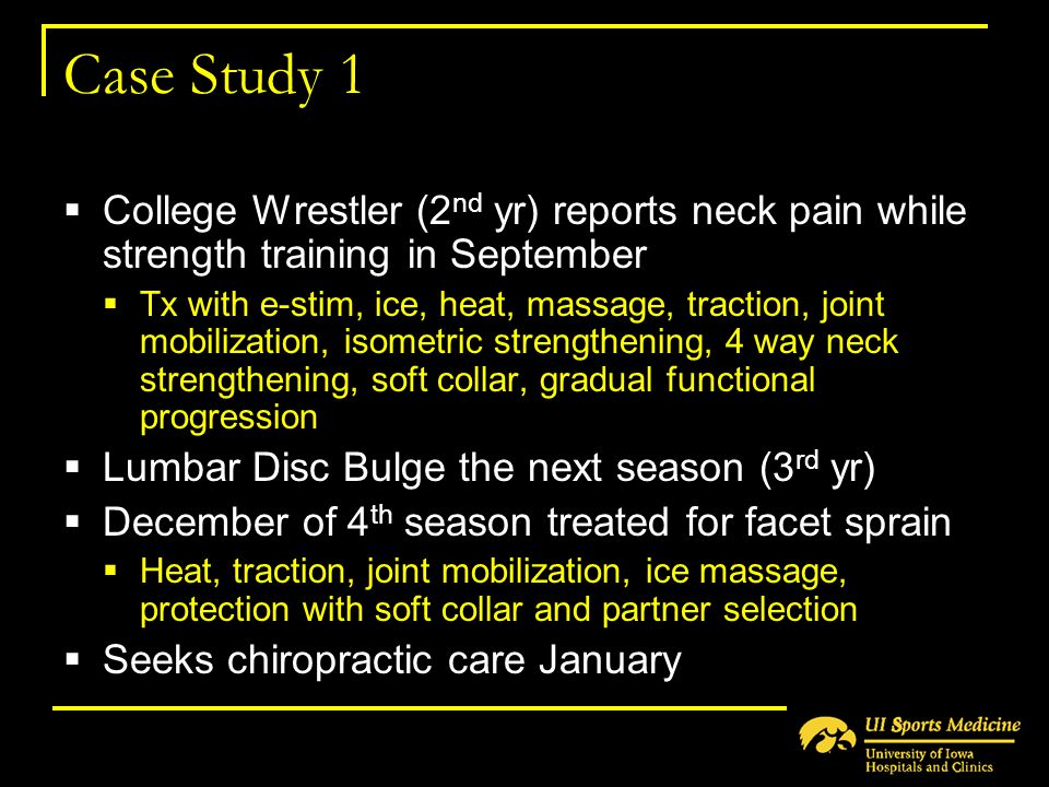 Case Study 1  College Wrestler (2 nd yr) reports neck pain while strength training in September  Tx with e-stim, ice, heat, massage, traction, joint