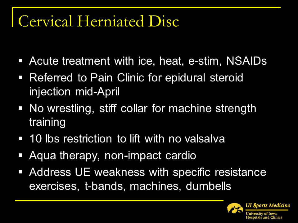 Cervical Herniated Disc  Acute treatment with ice, heat, e-stim, NSAIDs  Referred to Pain Clinic for epidural steroid injection mid-April  No wrest