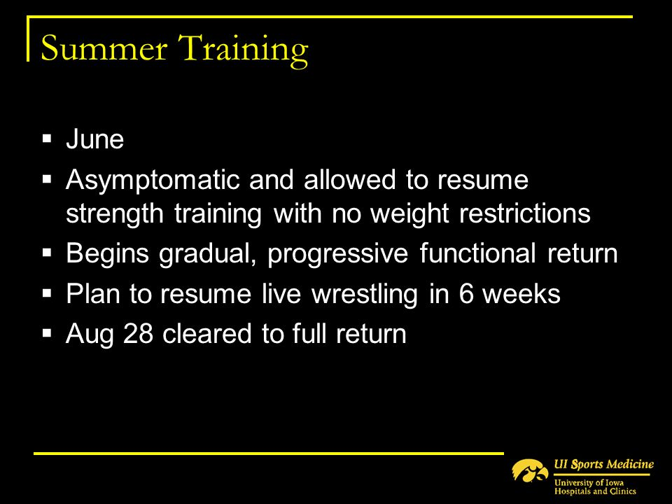 Summer Training  June  Asymptomatic and allowed to resume strength training with no weight restrictions  Begins gradual, progressive functional ret