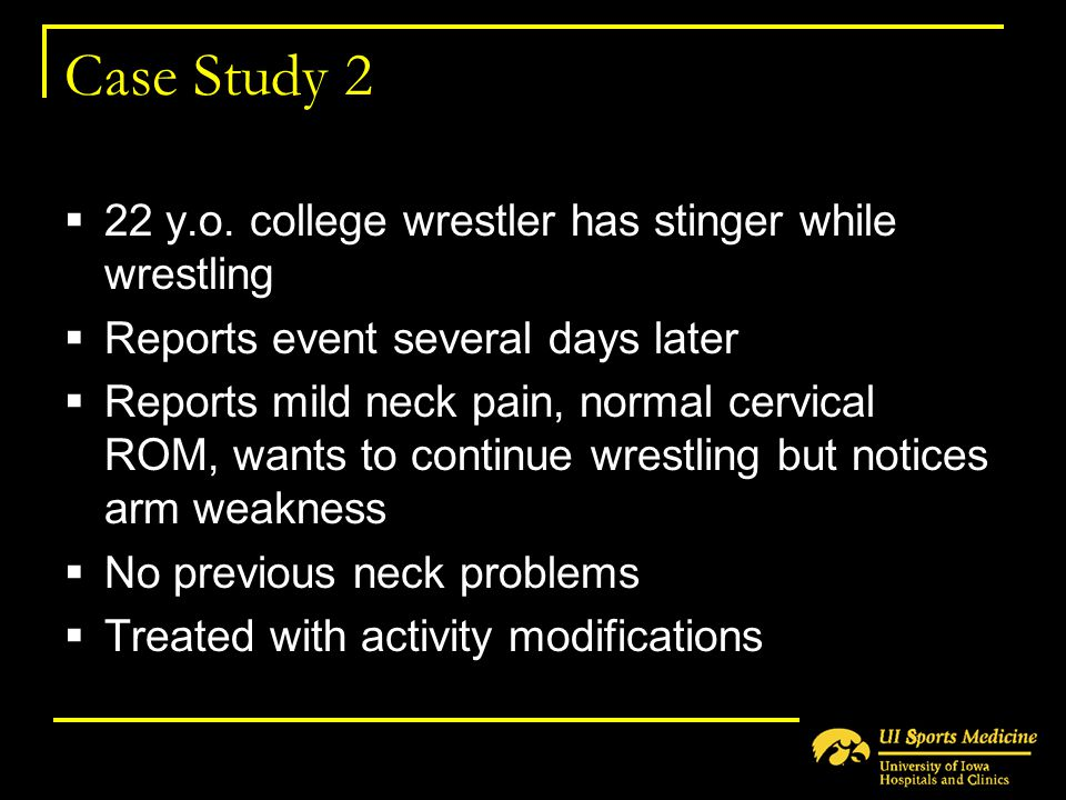 Case Study 2  22 y.o. college wrestler has stinger while wrestling  Reports event several days later  Reports mild neck pain, normal cervical ROM,