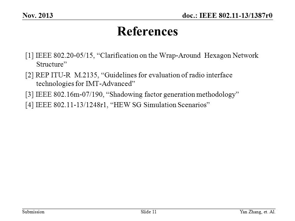 doc.: IEEE 802.11-13/1387r0 Submission References [1] IEEE 802.20-05/15, Clarification on the Wrap-Around Hexagon Network Structure [2] REP ITU-R M.2135, Guidelines for evaluation of radio interface technologies for IMT-Advanced [3] IEEE 802.16m-07/190, Shadowing factor generation methodology [4] IEEE 802.11-13/1248r1, HEW SG Simulation Scenarios Nov.