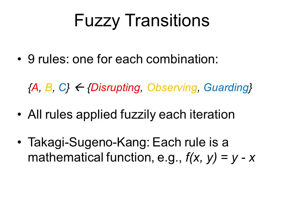 Fuzzy Transitions 9 rules: one for each combination: {A, B, C}  {Disrupting, Observing, Guarding} All rules applied fuzzily each iteration Takagi-Sugeno-Kang: Each rule is a mathematical function, e.g., f(x, y) = y - x