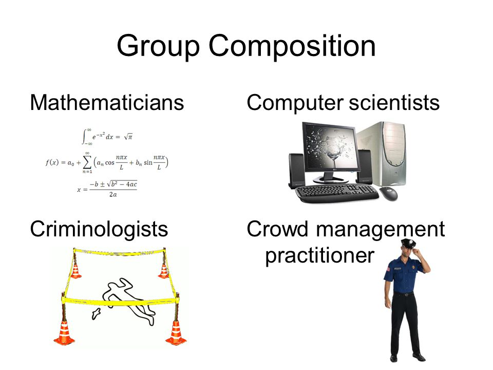 Mathematicians Criminologists Computer scientists Crowd management practitioner Group Composition