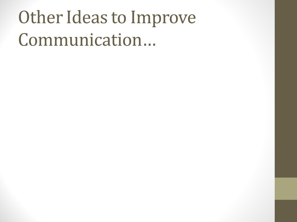Other Ideas to Improve Communication…