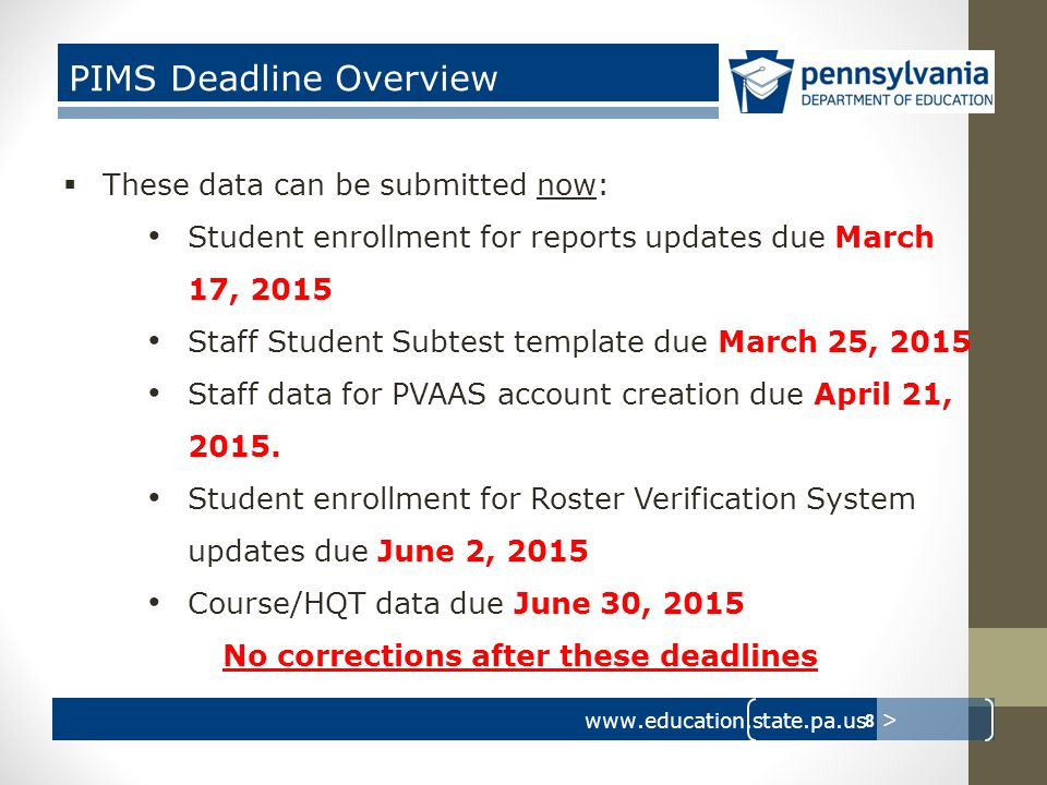 www.education.state.pa.us > PIMS Deadline Overview  These data can be submitted now: Student enrollment for reports updates due March 17, 2015 Staff Student Subtest template due March 25, 2015 Staff data for PVAAS account creation due April 21, 2015.