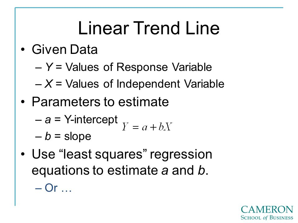 Linear Trend Line Given Data –Y = Values of Response Variable –X = Values of Independent Variable Parameters to estimate –a = Y-intercept –b = slope U