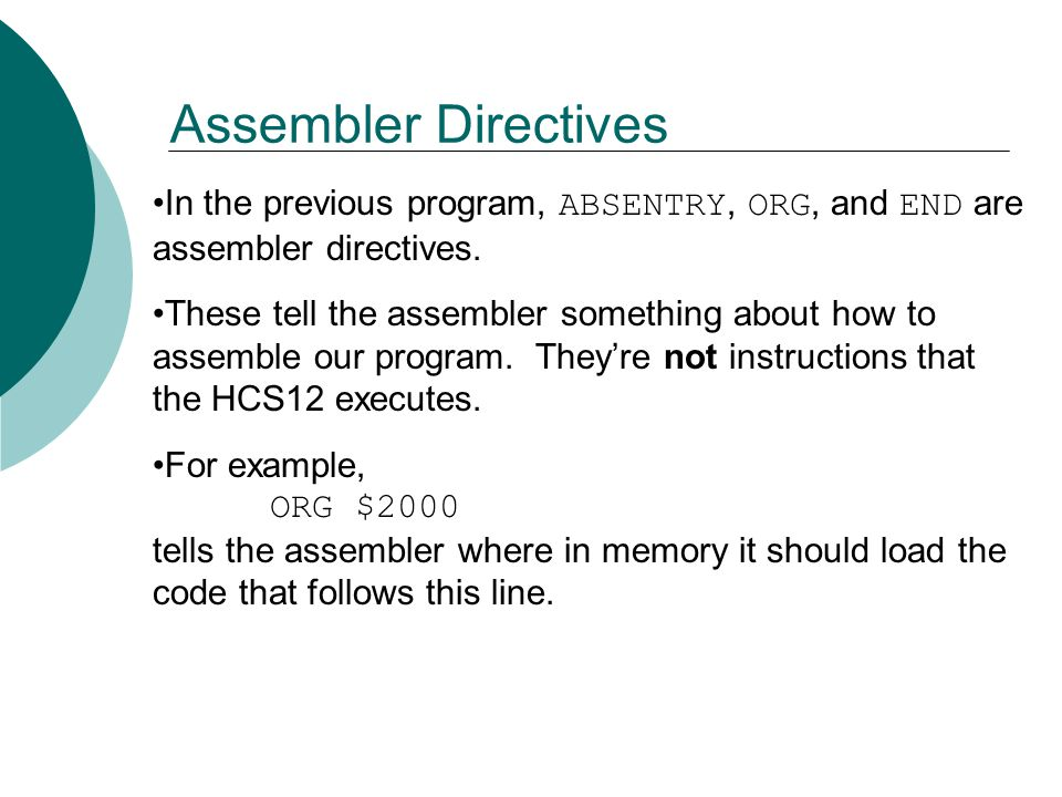 Assembler Directives In the previous program, ABSENTRY, ORG, and END are assembler directives.
