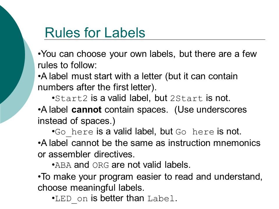 Rules for Labels You can choose your own labels, but there are a few rules to follow: A label must start with a letter (but it can contain numbers after the first letter).