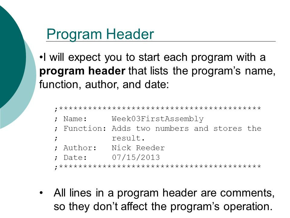 Program Header I will expect you to start each program with a program header that lists the program's name, function, author, and date: ;****************************************** ; Name: Week03FirstAssembly ; Function: Adds two numbers and stores the ; result.
