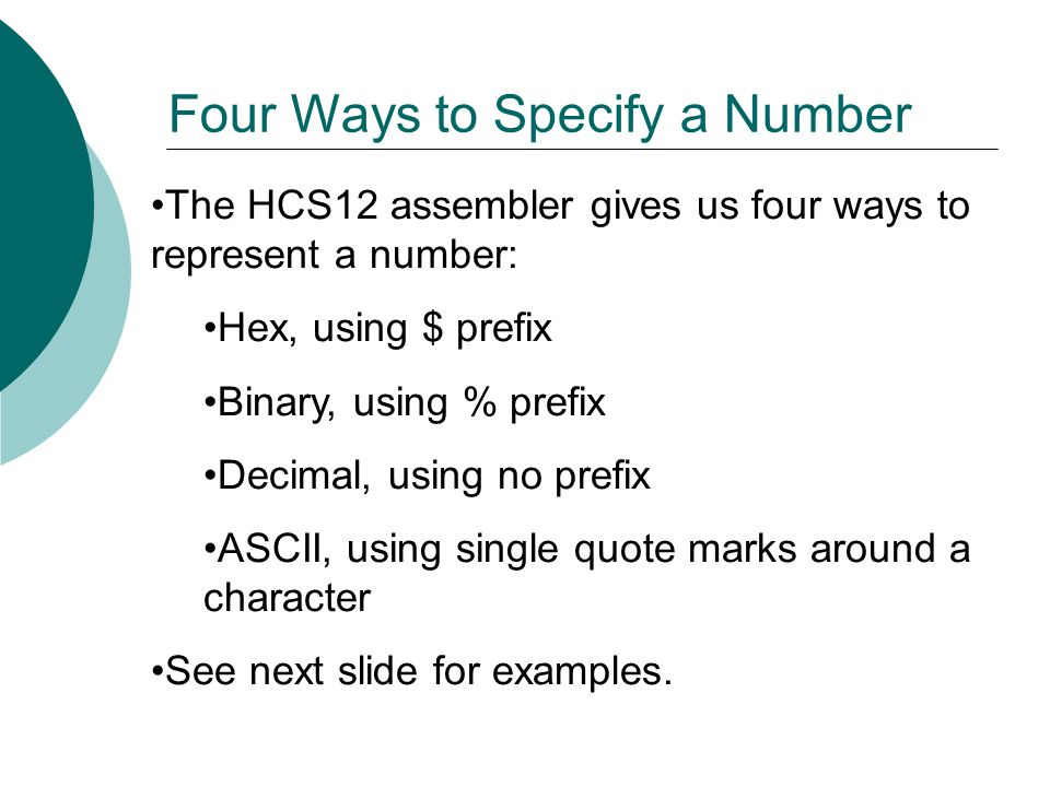 The HCS12 assembler gives us four ways to represent a number: Hex, using $ prefix Binary, using % prefix Decimal, using no prefix ASCII, using single quote marks around a character See next slide for examples.