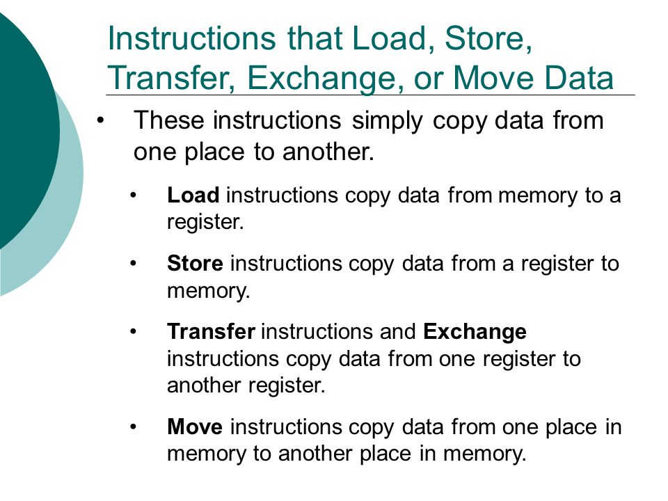 Instructions that Load, Store, Transfer, Exchange, or Move Data These instructions simply copy data from one place to another.