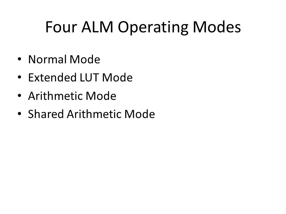 Four ALM Operating Modes Normal Mode Extended LUT Mode Arithmetic Mode Shared Arithmetic Mode