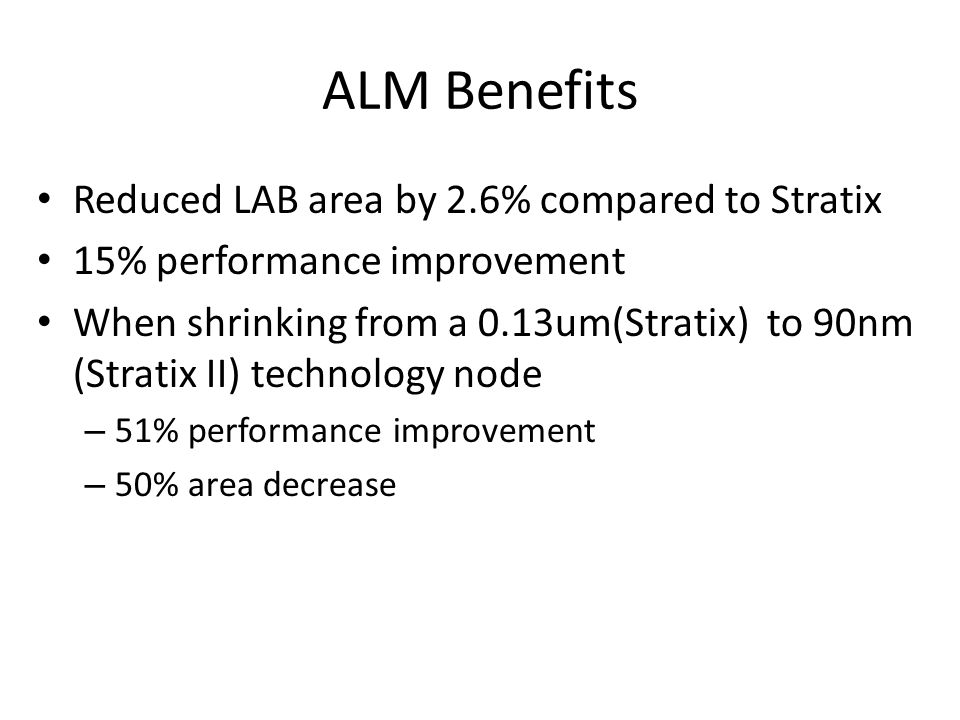 ALM Benefits Reduced LAB area by 2.6% compared to Stratix 15% performance improvement When shrinking from a 0.13um(Stratix) to 90nm (Stratix II) technology node – 51% performance improvement – 50% area decrease
