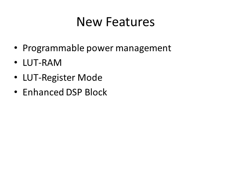 New Features Programmable power management LUT-RAM LUT-Register Mode Enhanced DSP Block