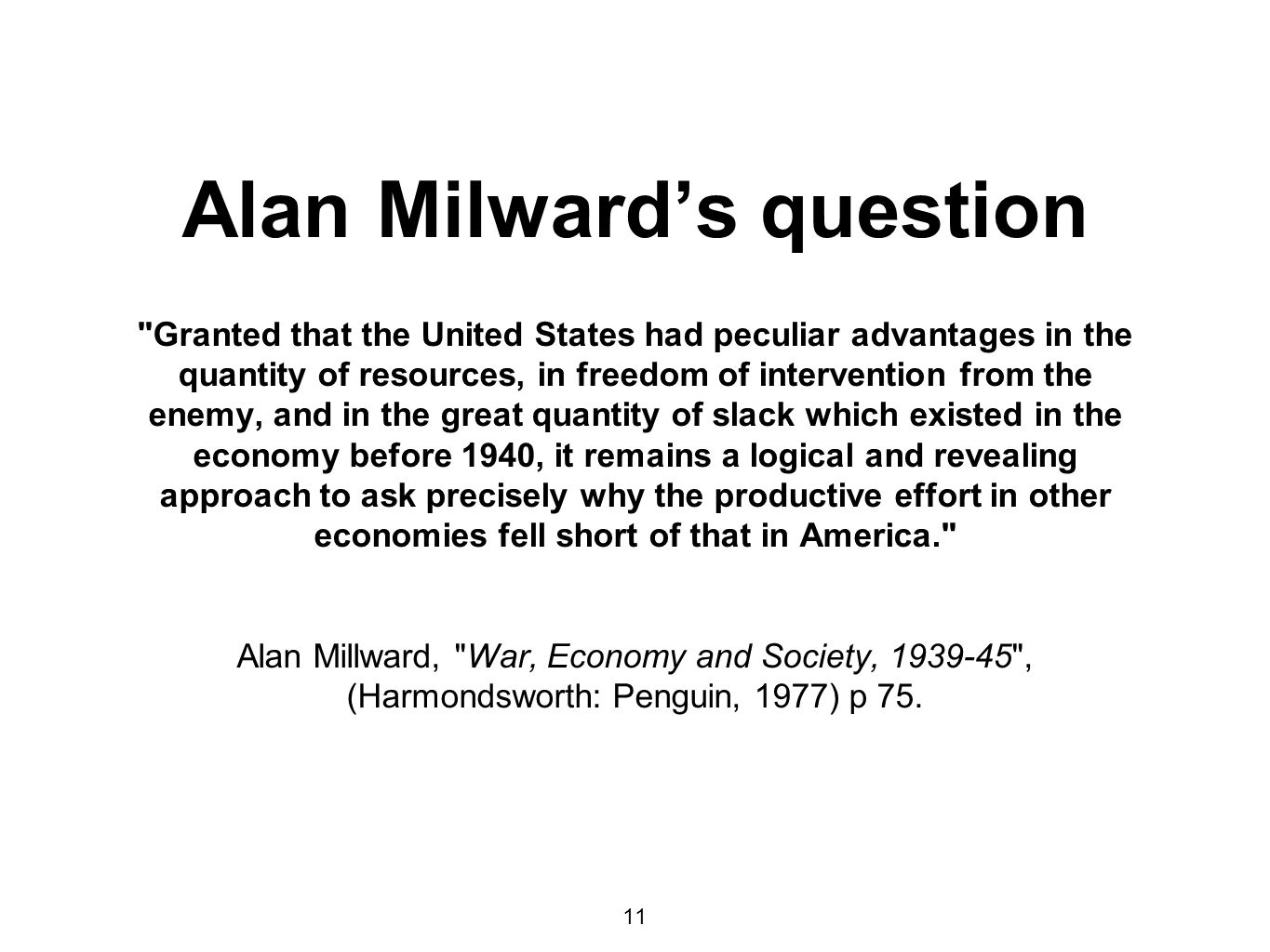 Alan Milward's question Granted that the United States had peculiar advantages in the quantity of resources, in freedom of intervention from the enemy, and in the great quantity of slack which existed in the economy before 1940, it remains a logical and revealing approach to ask precisely why the productive effort in other economies fell short of that in America. Alan Millward, War, Economy and Society, , (Harmondsworth: Penguin, 1977) p 75.