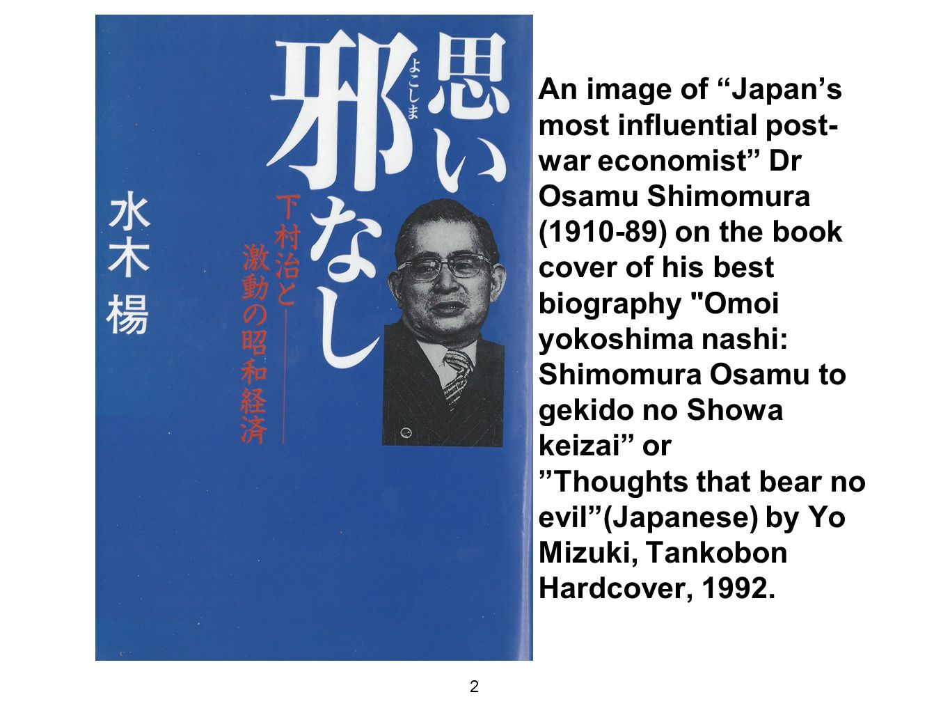 An image of Japan's most influential post- war economist Dr Osamu Shimomura ( ) on the book cover of his best biography Omoi yokoshima nashi: Shimomura Osamu to gekido no Showa keizai or Thoughts that bear no evil (Japanese) by Yo Mizuki, Tankobon Hardcover, 1992.