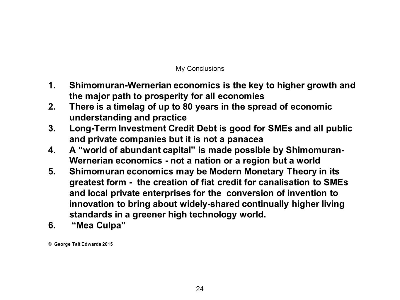 My Conclusions 1.Shimomuran-Wernerian economics is the key to higher growth and the major path to prosperity for all economies 2.There is a timelag of up to 80 years in the spread of economic understanding and practice 3.Long-Term Investment Credit Debt is good for SMEs and all public and private companies but it is not a panacea 4.A world of abundant capital is made possible by Shimomuran- Wernerian economics - not a nation or a region but a world 5.Shimomuran economics may be Modern Monetary Theory in its greatest form - the creation of fiat credit for canalisation to SMEs and local private enterprises for the conversion of invention to innovation to bring about widely-shared continually higher living standards in a greener high technology world.