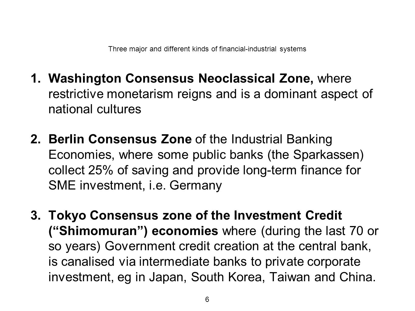 Three major and different kinds of financial-industrial systems 1.Washington Consensus Neoclassical Zone, where restrictive monetarism reigns and is a dominant aspect of national cultures 2.Berlin Consensus Zone of the Industrial Banking Economies, where some public banks (the Sparkassen) collect 25% of saving and provide long-term finance for SME investment, i.e.