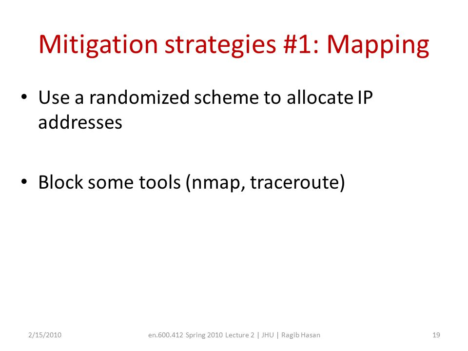 Mitigation strategies #1: Mapping Use a randomized scheme to allocate IP addresses Block some tools (nmap, traceroute) 2/15/2010en.600.412 Spring 2010 Lecture 2 | JHU | Ragib Hasan19