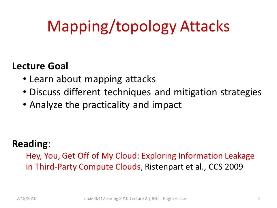 Mapping/topology Attacks 2/15/2010en.600.412 Spring 2010 Lecture 2 | JHU | Ragib Hasan2 Lecture Goal Learn about mapping attacks Discuss different techniques and mitigation strategies Analyze the practicality and impact Reading: Hey, You, Get Off of My Cloud: Exploring Information Leakage in Third-Party Compute Clouds, Ristenpart et al., CCS 2009