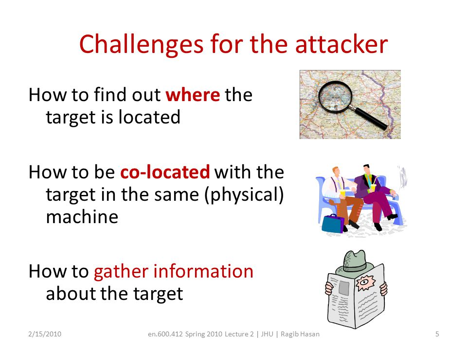 Challenges for the attacker How to find out where the target is located How to be co-located with the target in the same (physical) machine How to gather information about the target 2/15/2010en.600.412 Spring 2010 Lecture 2 | JHU | Ragib Hasan5