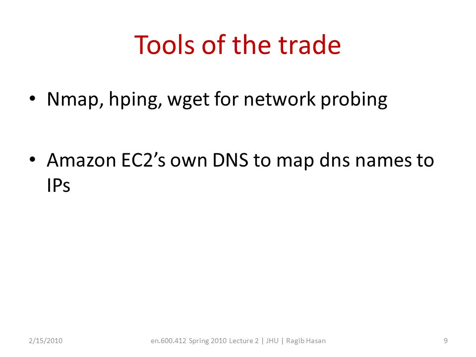 Tools of the trade Nmap, hping, wget for network probing Amazon EC2's own DNS to map dns names to IPs 2/15/2010en.600.412 Spring 2010 Lecture 2 | JHU | Ragib Hasan9