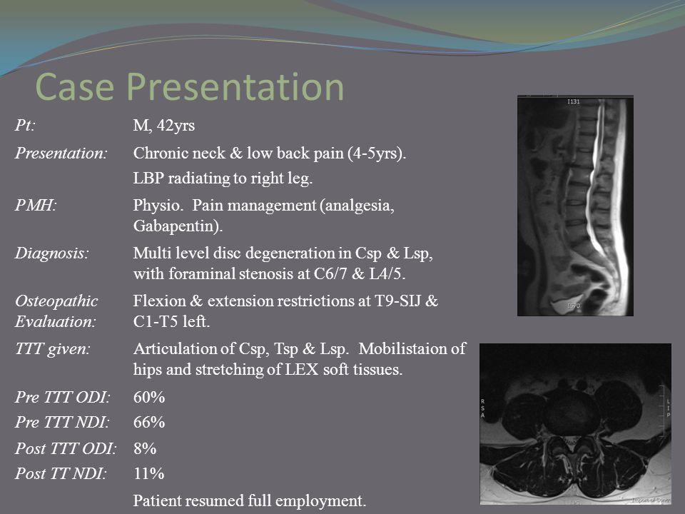 Case Presentation Pt:M, 42yrs Presentation:Chronic neck & low back pain (4-5yrs). LBP radiating to right leg. PMH:Physio. Pain management (analgesia,