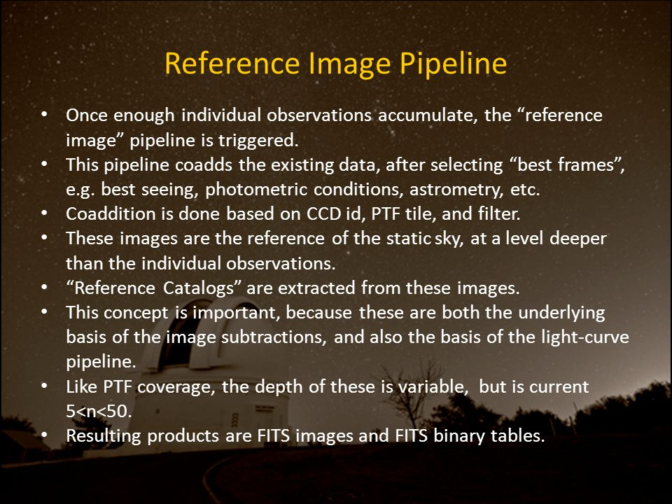 "Reference Image Pipeline Once enough individual observations accumulate, the ""reference image"" pipeline is triggered. This pipeline coadds the existin"
