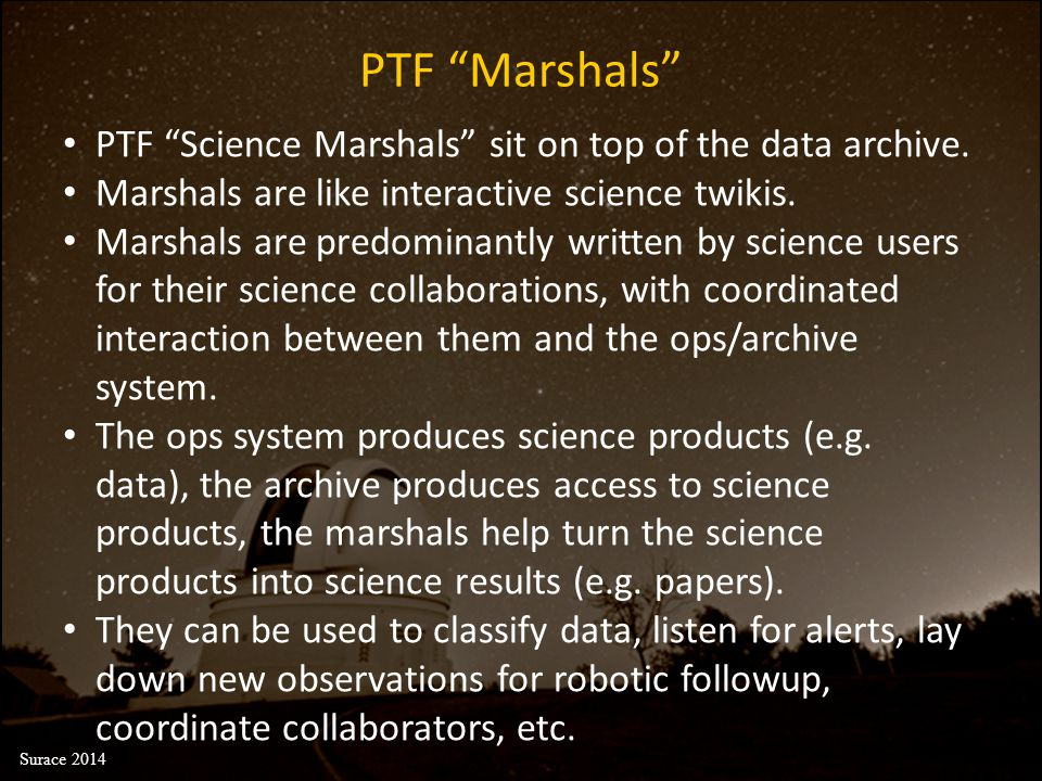 "PTF ""Marshals"" PTF ""Science Marshals"" sit on top of the data archive. Marshals are like interactive science twikis. Marshals are predominantly written"