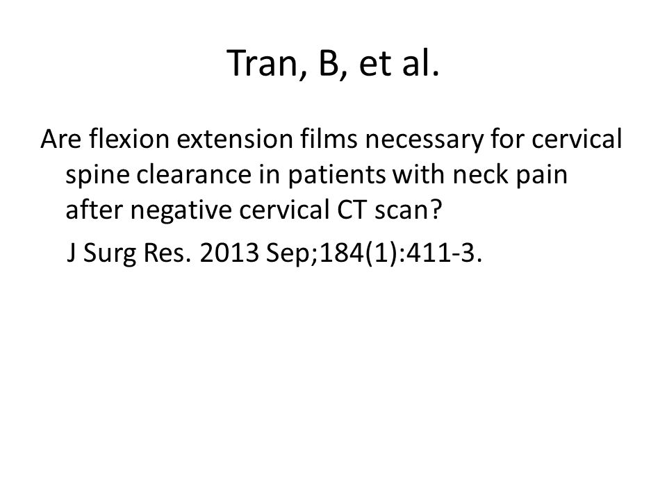 Tran, B, et al. Are flexion extension films necessary for cervical spine clearance in patients with neck pain after negative cervical CT scan? J Surg