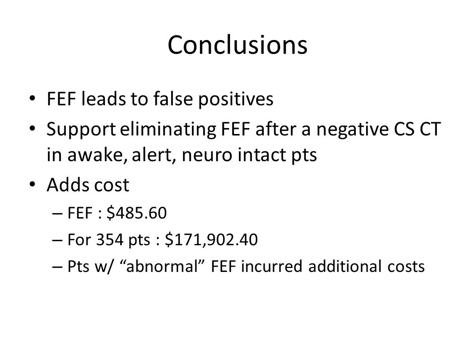 Conclusions FEF leads to false positives Support eliminating FEF after a negative CS CT in awake, alert, neuro intact pts Adds cost – FEF : $485.60 – For 354 pts : $171,902.40 – Pts w/ abnormal FEF incurred additional costs