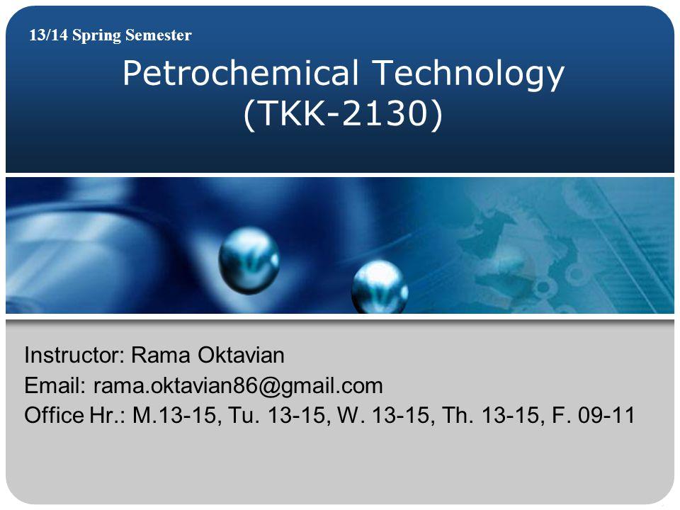 Petrochemical Technology (TKK-2130) 13/14 Spring Semester Instructor: Rama Oktavian Email: rama.oktavian86@gmail.com Office Hr.: M.13-15, Tu. 13-15, W
