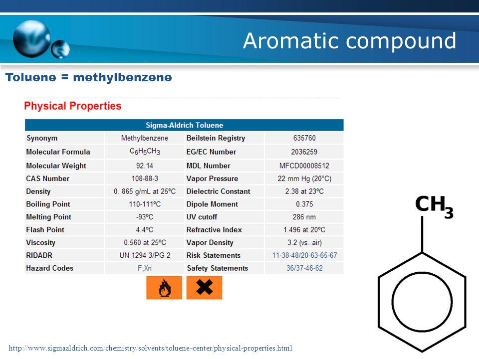 Aromatic compound Toluene = methylbenzene http://www.sigmaaldrich.com/chemistry/solvents/toluene-center/physical-properties.html
