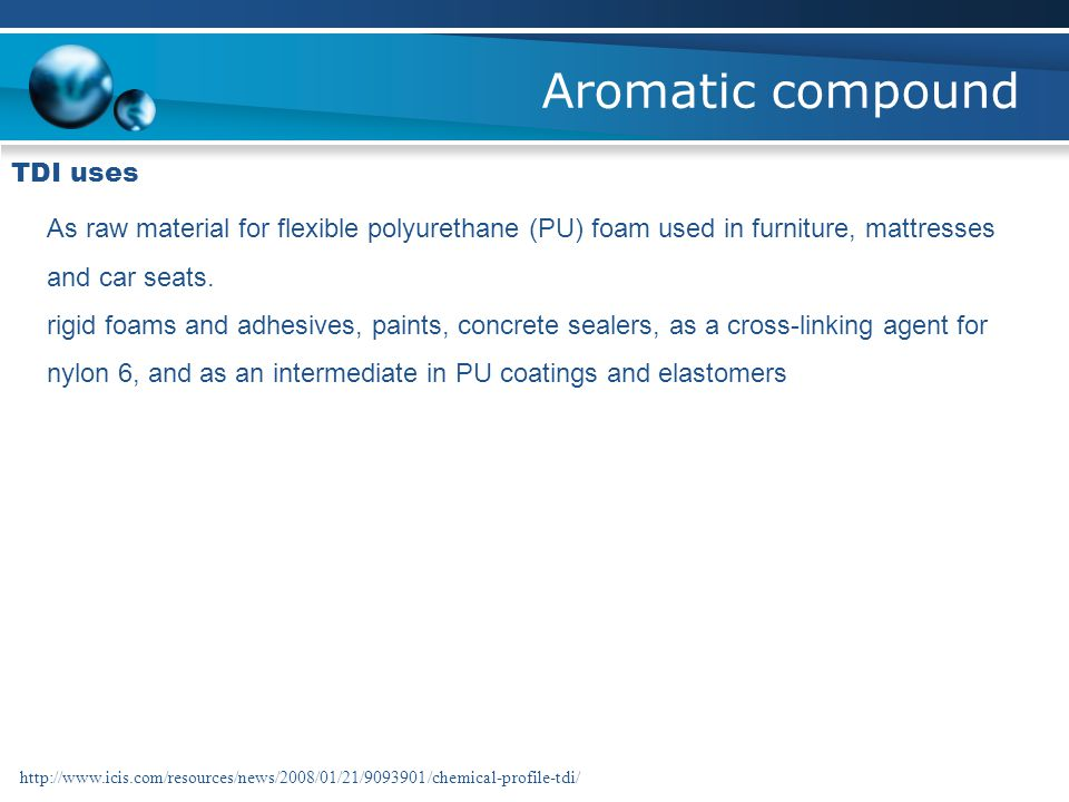 Aromatic compound TDI uses As raw material for flexible polyurethane (PU) foam used in furniture, mattresses and car seats. rigid foams and adhesives,
