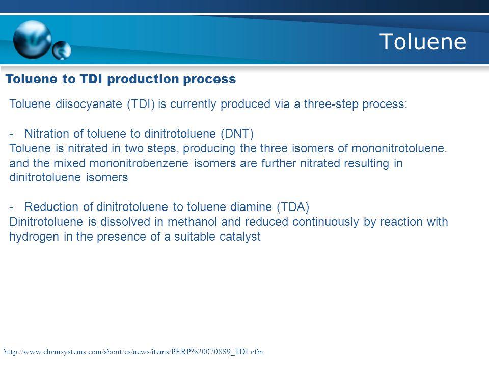 Toluene Toluene to TDI production process Toluene diisocyanate (TDI) is currently produced via a three-step process: -Nitration of toluene to dinitrot