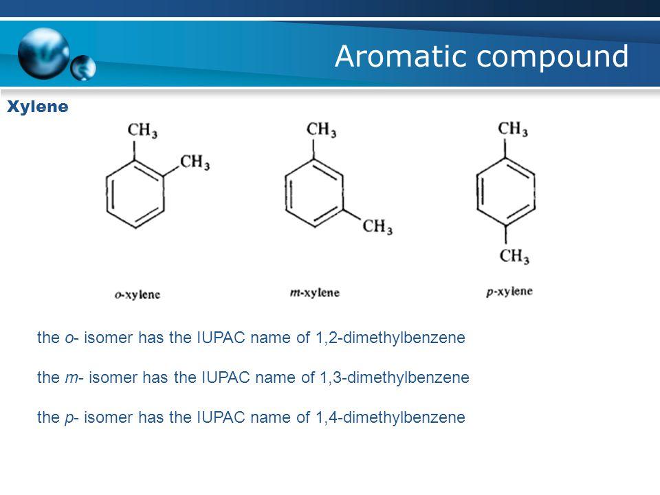 Aromatic compound Xylene the o- isomer has the IUPAC name of 1,2-dimethylbenzene the m- isomer has the IUPAC name of 1,3-dimethylbenzene the p- isomer