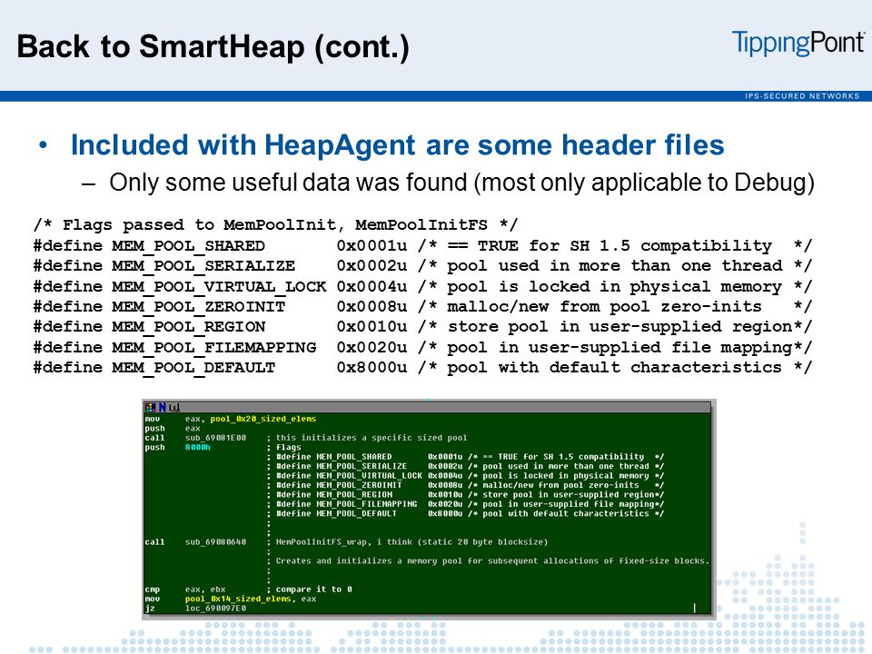 Back to SmartHeap (cont.) Included with HeapAgent are some header files –Only some useful data was found (most only applicable to Debug) /* Flags passed to MemPoolInit, MemPoolInitFS */ #define MEM_POOL_SHARED 0x0001u /* == TRUE for SH 1.5 compatibility */ #define MEM_POOL_SERIALIZE 0x0002u /* pool used in more than one thread */ #define MEM_POOL_VIRTUAL_LOCK 0x0004u /* pool is locked in physical memory */ #define MEM_POOL_ZEROINIT 0x0008u /* malloc/new from pool zero-inits */ #define MEM_POOL_REGION 0x0010u /* store pool in user-supplied region*/ #define MEM_POOL_FILEMAPPING 0x0020u /* pool in user-supplied file mapping*/ #define MEM_POOL_DEFAULT 0x8000u /* pool with default characteristics */