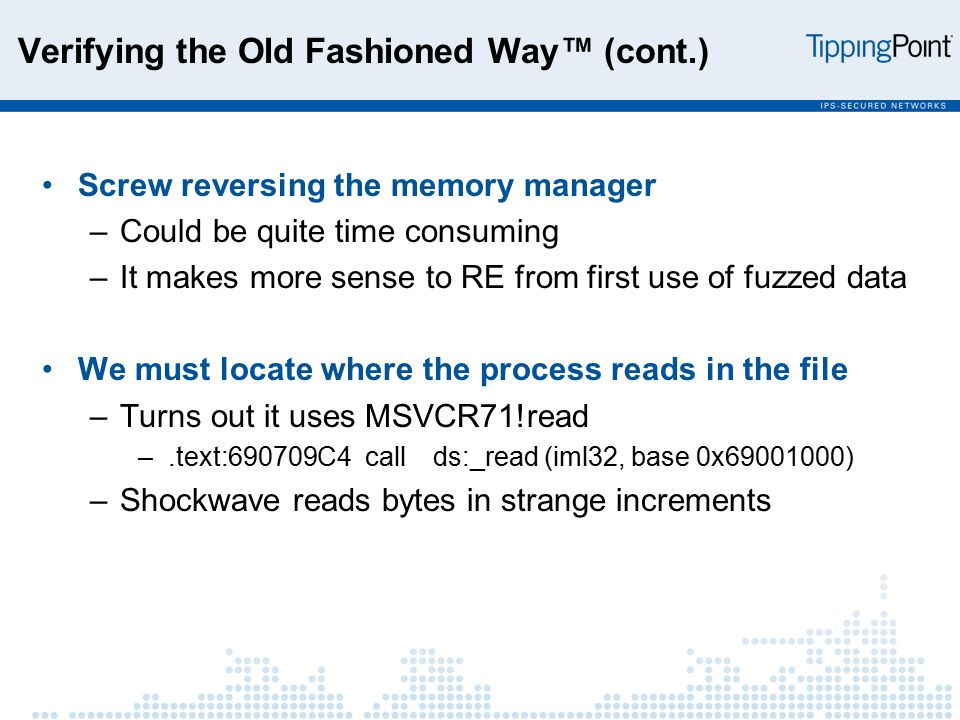 Verifying the Old Fashioned Way™ (cont.) Screw reversing the memory manager –Could be quite time consuming –It makes more sense to RE from first use of fuzzed data We must locate where the process reads in the file –Turns out it uses MSVCR71!read –.text:690709C4 call ds:_read (iml32, base 0x69001000) –Shockwave reads bytes in strange increments