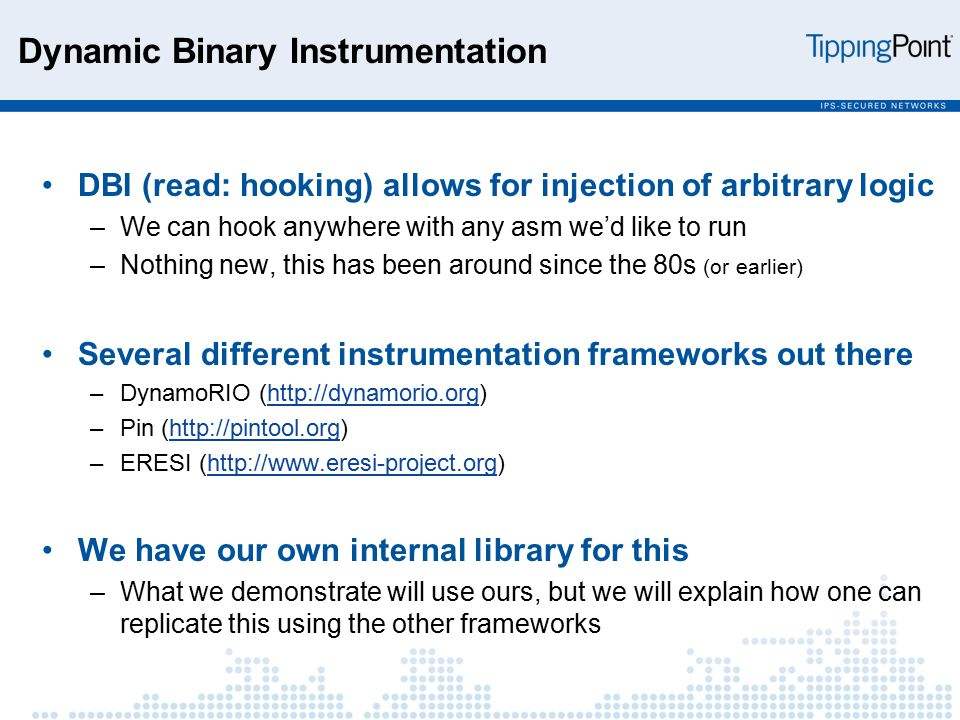 Dynamic Binary Instrumentation DBI (read: hooking) allows for injection of arbitrary logic –We can hook anywhere with any asm we'd like to run –Nothing new, this has been around since the 80s (or earlier) Several different instrumentation frameworks out there –DynamoRIO (http://dynamorio.org)http://dynamorio.org –Pin (http://pintool.org)http://pintool.org –ERESI (http://www.eresi-project.org)http://www.eresi-project.org We have our own internal library for this –What we demonstrate will use ours, but we will explain how one can replicate this using the other frameworks