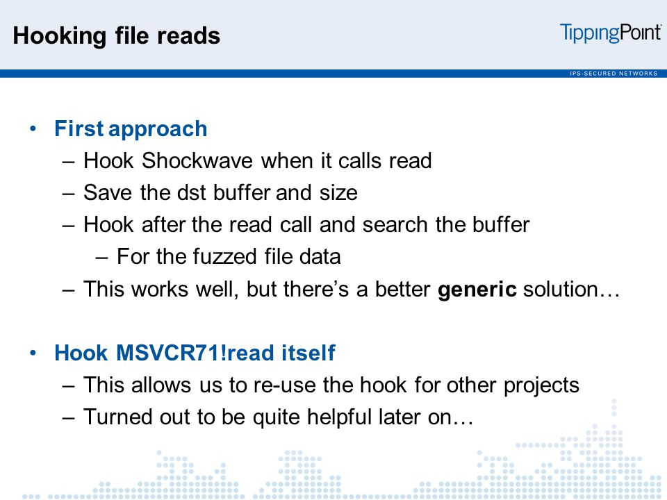 Hooking file reads First approach –Hook Shockwave when it calls read –Save the dst buffer and size –Hook after the read call and search the buffer –For the fuzzed file data –This works well, but there's a better generic solution… Hook MSVCR71!read itself –This allows us to re-use the hook for other projects –Turned out to be quite helpful later on…